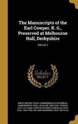 The Manuscripts of the Earl Cowper, K. G., Preserved at Melbourne Hall, Derbyshire; Volume 1