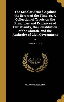 The Scholar Armed Against the Errors of the Time, Or, a Collection of Tracts on the Principles and Evidences of Christianity, the Constitution of the Church, and the Authority of Civil Government ..; Volume 2, 1812