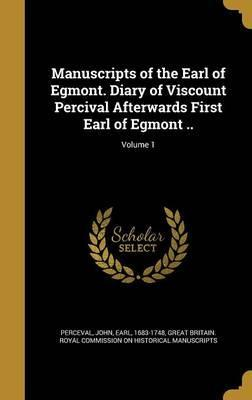 Manuscripts of the Earl of Egmont. Diary of Viscount Percival Afterwards First Earl of Egmont ..; Volume 1