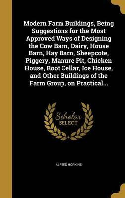 Modern Farm Buildings, Being Suggestions for the Most Approved Ways of Designing the Cow Barn, Dairy, House Barn, Hay Barn, Sheepcote, Piggery, Manure Pit, Chicken House, Root Cellar, Ice House, and Other Buildings of the Farm Group, on Practical...
