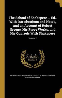 The School of Shakspere ... Ed., with Introductions and Notes, and an Account of Robert Greene, His Prose Works, and His Quarrels with Shakspere; Volume 2
