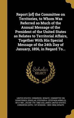 Report [Of] the Committee on Territories, to Whom Was Referred So Much of the Annual Message of the President of the United States as Relates to Territorial Affairs, Together with His Special Message of the 24th Day of January, 1856, in Regard To...
