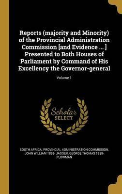 Reports (Majority and Minority) of the Provincial Administration Commission [And Evidence ... ] Presented to Both Houses of Parliament by Command of His Excellency the Governor-General; Volume 1