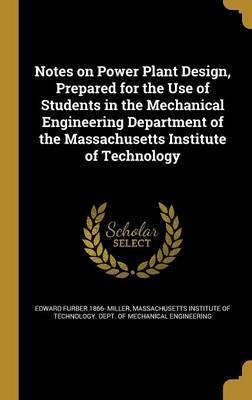 Notes on Power Plant Design, Prepared for the Use of Students in the Mechanical Engineering Department of the Massachusetts Institute of Technology