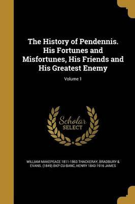 The History of Pendennis. His Fortunes and Misfortunes, His Friends and His Greatest Enemy; Volume 1