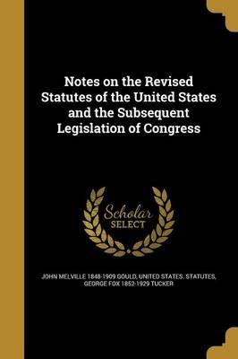 Notes on the Revised Statutes of the United States and the Subsequent Legislation of Congress