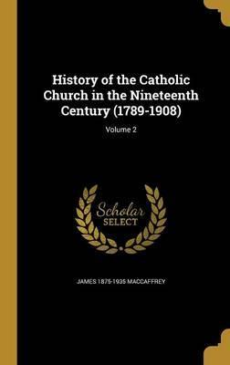 History of the Catholic Church in the Nineteenth Century (1789-1908); Volume 2
