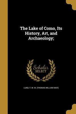 The Lake of Como, Its History, Art, and Archaeology;