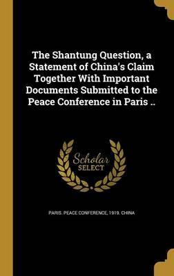 The Shantung Question, a Statement of China's Claim Together with Important Documents Submitted to the Peace Conference in Paris ..