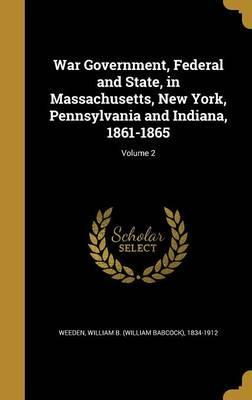 War Government, Federal and State, in Massachusetts, New York, Pennsylvania and Indiana, 1861-1865; Volume 2