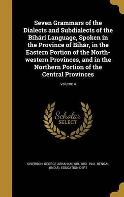 Seven Grammars of the Dialects and Subdialects of the Bihari Language, Spoken in the Province of Bihar, in the Eastern Portion of the North-Western Provinces, and in the Northern Portion of the Central Provinces; Volume 4
