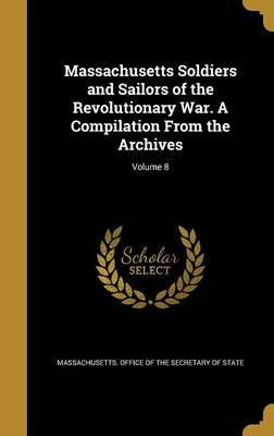 Massachusetts Soldiers and Sailors of the Revolutionary War. a Compilation from the Archives; Volume 8