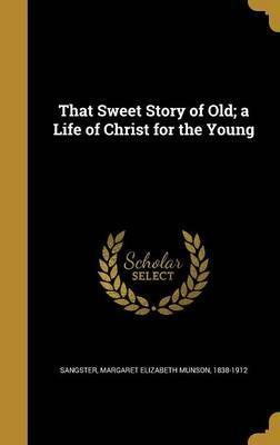 That Sweet Story of Old; A Life of Christ for the Young
