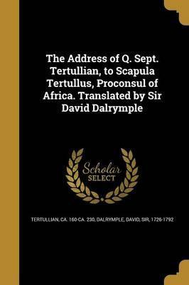 The Address of Q. Sept. Tertullian, to Scapula Tertullus, Proconsul of Africa. Translated by Sir David Dalrymple
