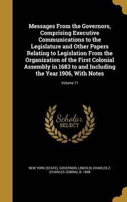 Messages from the Governors, Comprising Executive Communications to the Legislature and Other Papers Relating to Legislation from the Organization of the First Colonial Assembly in 1683 to and Including the Year 1906, with Notes; Volume 11