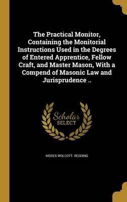 The Practical Monitor, Containing the Monitorial Instructions Used in the Degrees of Entered Apprentice, Fellow Craft, and Master Mason, with a Compend of Masonic Law and Jurisprudence ..