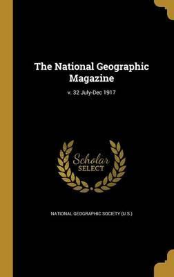 The National Geographic Magazine; V. 32 July-Dec 1917