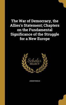 The War of Democracy, the Allies's Statement; Chapters on the Fundamental Significance of the Struggle for a New Europe