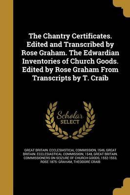 The Chantry Certificates. Edited and Transcribed by Rose Graham. the Edwardian Inventories of Church Goods. Edited by Rose Graham from Transcripts by T. Craib