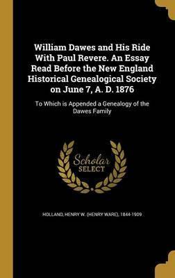 William Dawes and His Ride with Paul Revere. an Essay Read Before the New England Historical Genealogical Society on June 7, A. D. 1876