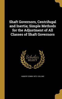 Shaft Governors, Centrifugal and Inertia; Simple Methods for the Adjustment of All Classes of Shaft Governors