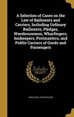 A Selection of Cases on the Law of Bailments and Carriers, Including Ordinary Bailments, Pledges, Warehousemen, Wharfingers, Innkeepers, Postmasters, and Public Carriers of Goods and Passengers