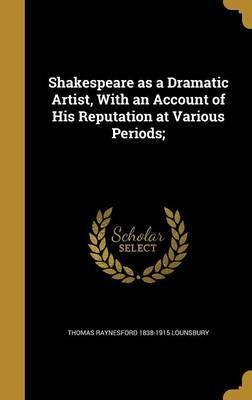 Shakespeare as a Dramatic Artist, with an Account of His Reputation at Various Periods;