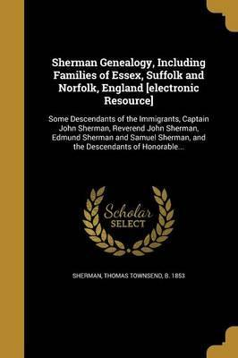 Sherman Genealogy, Including Families of Essex, Suffolk and Norfolk, England [Electronic Resource]