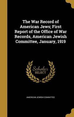 The War Record of American Jews; First Report of the Office of War Records, American Jewish Committee, January, 1919