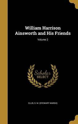 William Harrison Ainsworth and His Friends; Volume 2