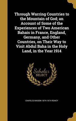 Through Warring Countries to the Mountain of God; An Account of Some of the Experiences of Two American Bahais in France, England, Germany, and Other Countries, on Their Way to Visit Abdul Baha in the Holy Land, in the Year 1914