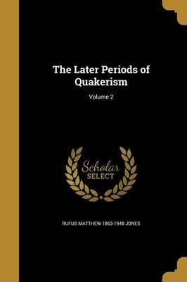 The Later Periods of Quakerism; Volume 2