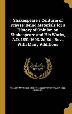 Shakespeare's Centurie of Prayse; Being Materials for a History of Opinion on Shakespeare and His Works, A.D. 1591-1693. 2D Ed., REV., with Many Additions