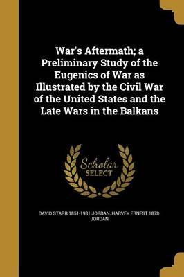 War's Aftermath; A Preliminary Study of the Eugenics of War as Illustrated by the Civil War of the United States and the Late Wars in the Balkans