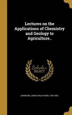 Lectures on the Applications of Chemistry and Geology to Agriculture..