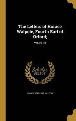 The Letters of Horace Walpole, Fourth Earl of Orford;; Volume 13