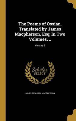 The Poems of Ossian. Translated by James MacPherson, Esq; In Two Volumes. ..; Volume 2