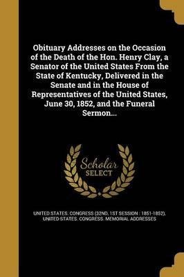 Obituary Addresses on the Occasion of the Death of the Hon. Henry Clay, a Senator of the United States from the State of Kentucky, Delivered in the Senate and in the House of Representatives of the United States, June 30, 1852, and the Funeral Sermon...