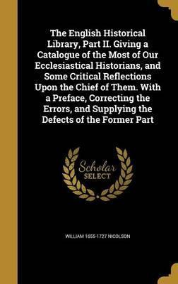 The English Historical Library, Part II. Giving a Catalogue of the Most of Our Ecclesiastical Historians, and Some Critical Reflections Upon the Chief of Them. with a Preface, Correcting the Errors, and Supplying the Defects of the Former Part