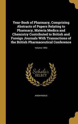 Year-Book of Pharmacy, Comprising Abstracts of Papers Relating to Pharmacy, Materia Medica and Chemistry Contributed to British and Foreign Journals with Transactions of the British Pharmaceutical Conference; Volume 1892