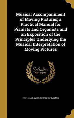 Musical Accompaniment of Moving Pictures; A Practical Manual for Pianists and Organists and an Exposition of the Principles Underlying the Musical Interpretation of Moving Pictures
