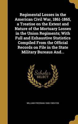 Regimental Losses in the American Civil War, 1861-1865, a Treatise on the Extent and Nature of the Mortuary Losses in the Union Regiments; With Full and Exhaustive Statistics Compiled from the Official Records on File in the State Military Bureaus And...