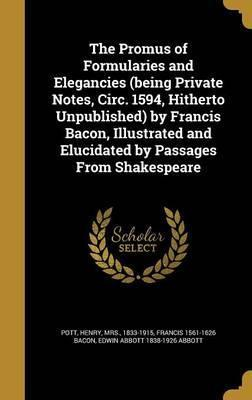 The Promus of Formularies and Elegancies (Being Private Notes, Circ. 1594, Hitherto Unpublished) by Francis Bacon, Illustrated and Elucidated by Passages from Shakespeare