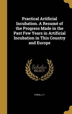 Practical Artificial Incubation. a Resume of the Progress Made in the Past Few Years in Artificial Incubation in This Country and Europe