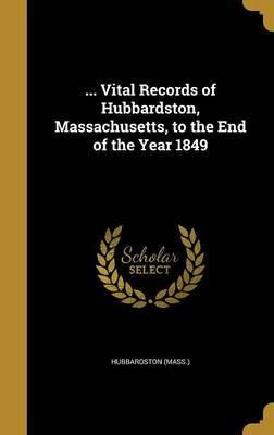 ... Vital Records of Hubbardston, Massachusetts, to the End of the Year 1849