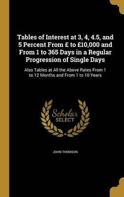 Tables of Interest at 3, 4, 4.5, and 5 Percent from to 10,000 and from 1 to 365 Days in a Regular Progression of Single Days