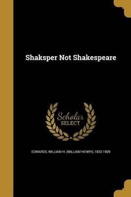 Shaksper Not Shakespeare