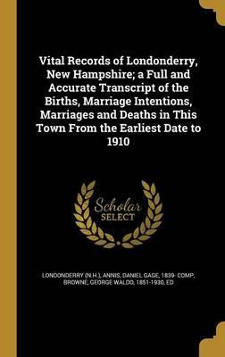 Vital Records of Londonderry, New Hampshire; A Full and Accurate Transcript of the Births, Marriage Intentions, Marriages and Deaths in This Town from the Earliest Date to 1910