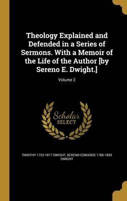 Theology Explained and Defended in a Series of Sermons. with a Memoir of the Life of the Author [By Sereno E. Dwight.]; Volume 2