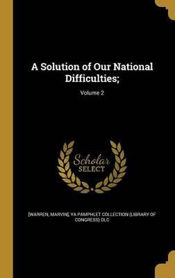 A Solution of Our National Difficulties;; Volume 2